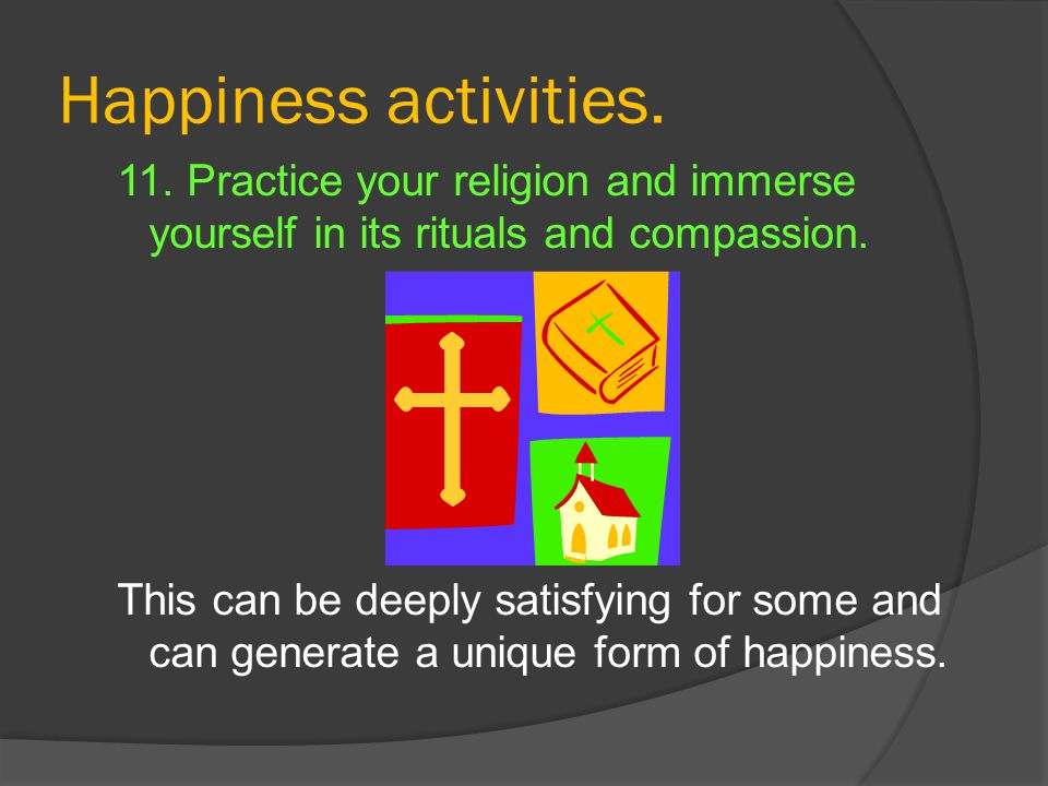Happiness activities. 11. Practice your religion and immerse yourself in its rituals and compassion. This can be deeply satisfying for some and can ge
