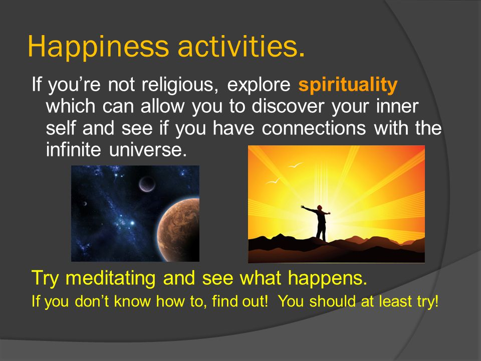 Happiness activities. If you're not religious, explore spirituality which can allow you to discover your inner self and see if you have connections wi
