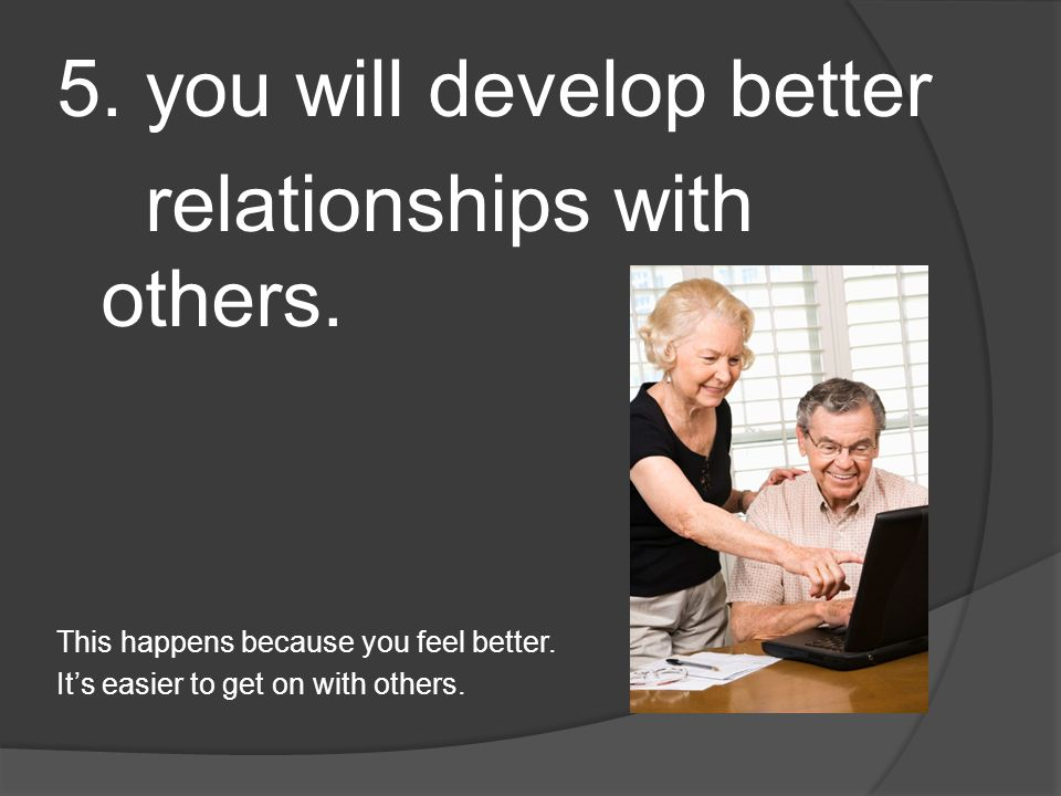 5.you will develop better relationships with others.