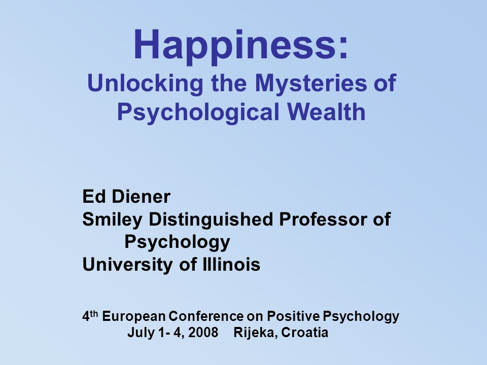 Happiness: Unlocking the Mysteries of Psychological Wealth Ed Diener Smiley Distinguished Professor of Psychology University of Illinois 4 th European