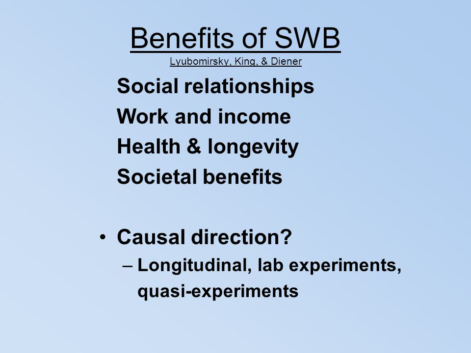 Benefits of SWB Lyubomirsky, King, & Diener Social relationships Work and income Health & longevity Societal benefits Causal direction? –Longitudinal,