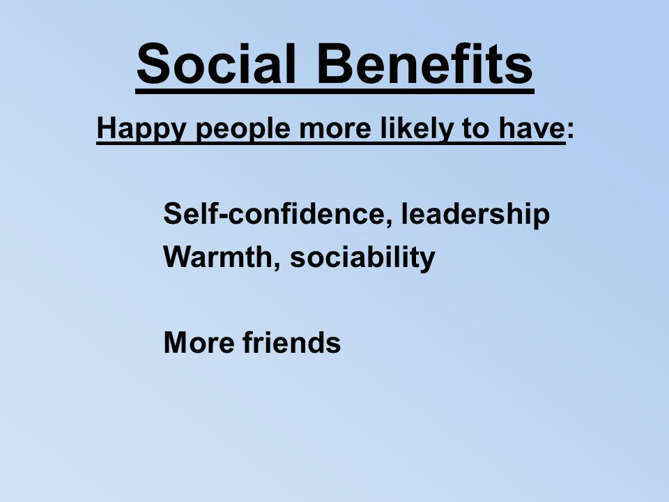 Social Benefits Happy people more likely to have: Self-confidence, leadership Warmth, sociability More friends