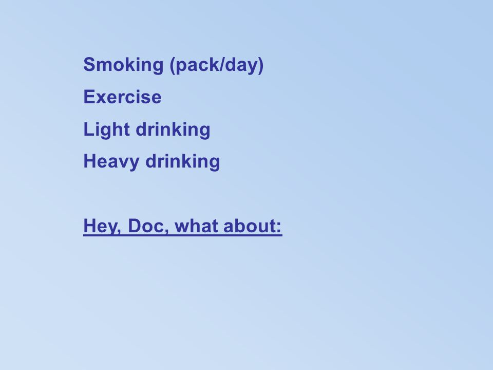 Smoking (pack/day) Exercise Light drinking Heavy drinking Hey, Doc, what about: