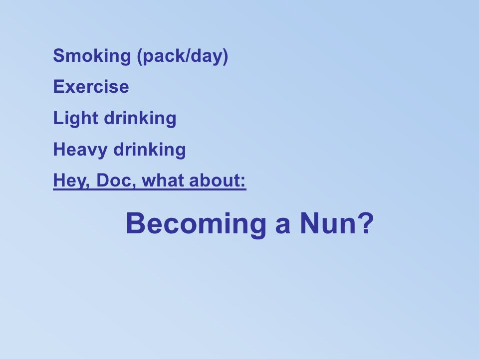 Smoking (pack/day) Exercise Light drinking Heavy drinking Hey, Doc, what about: Becoming a Nun?