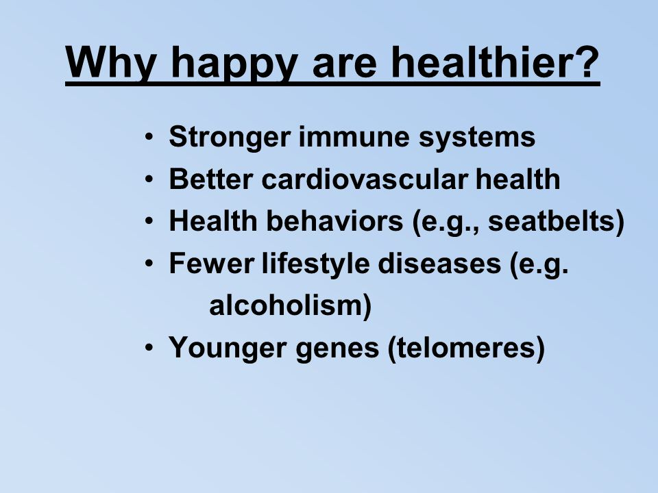 Why happy are healthier? Stronger immune systems Better cardiovascular health Health behaviors (e.g., seatbelts) Fewer lifestyle diseases (e.g. alcoho