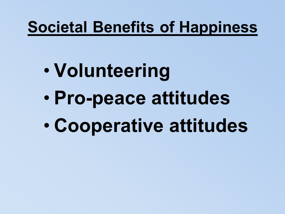Societal Benefits of Happiness Volunteering Pro-peace attitudes Cooperative attitudes
