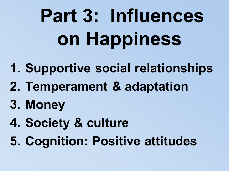 Part 3: Influences on Happiness 1.Supportive social relationships 2.Temperament & adaptation 3.Money 4.Society & culture 5.Cognition: Positive attitud