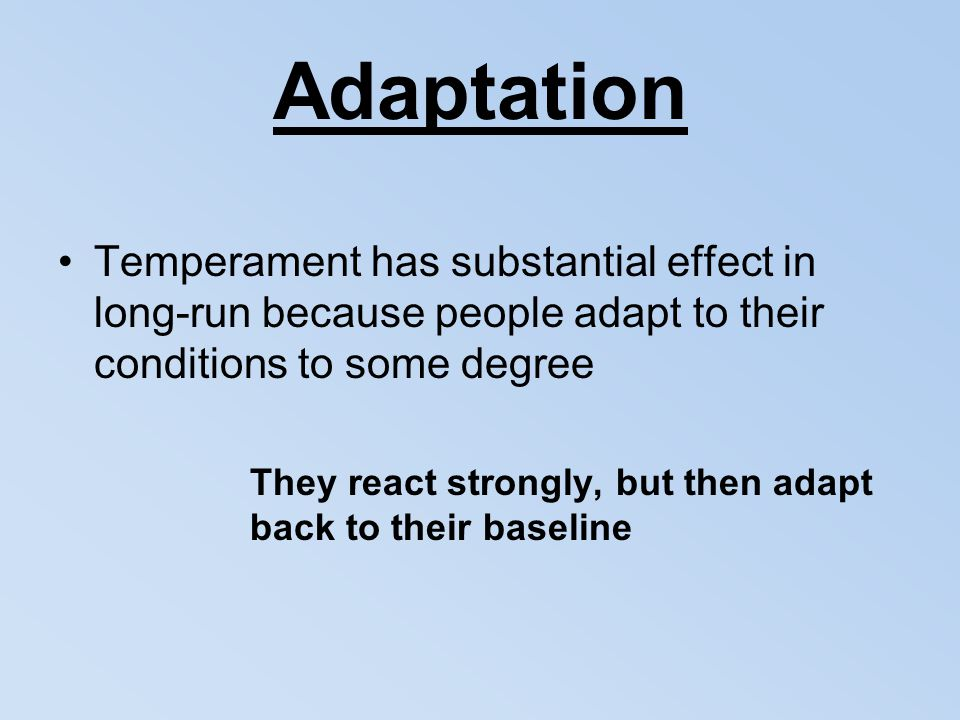 Adaptation Temperament has substantial effect in long-run because people adapt to their conditions to some degree They react strongly, but then adapt