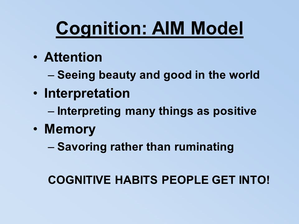 Cognition: AIM Model Attention –Seeing beauty and good in the world Interpretation –Interpreting many things as positive Memory –Savoring rather than