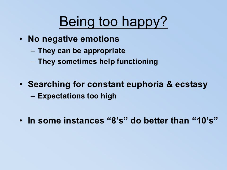 Being too happy? No negative emotions –They can be appropriate –They sometimes help functioning Searching for constant euphoria & ecstasy –Expectation
