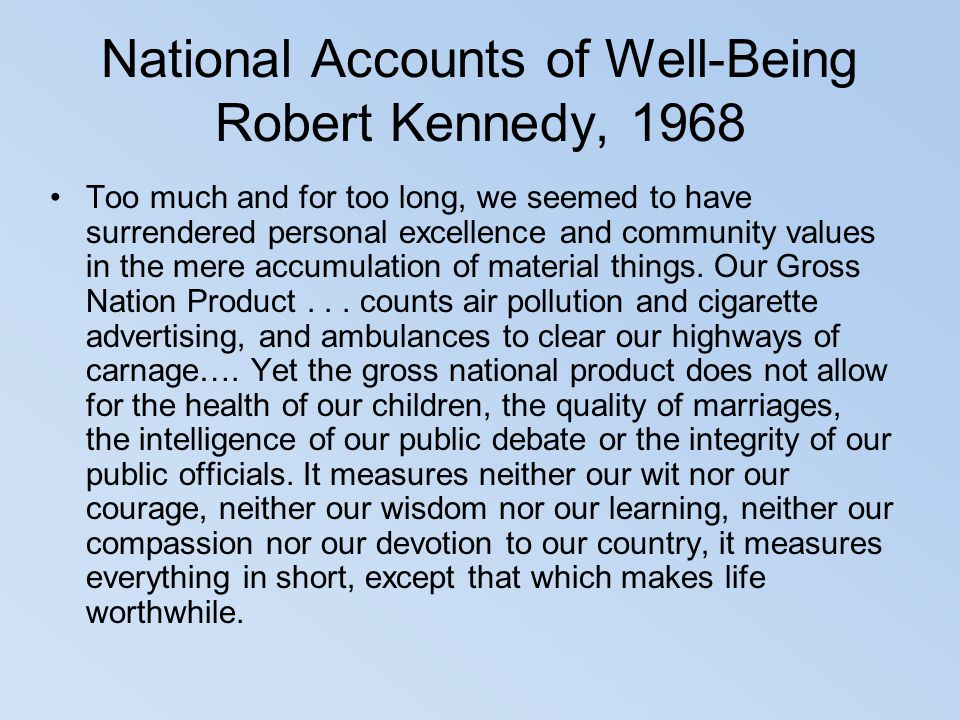 National Accounts of Well-Being Robert Kennedy, 1968 Too much and for too long, we seemed to have surrendered personal excellence and community values
