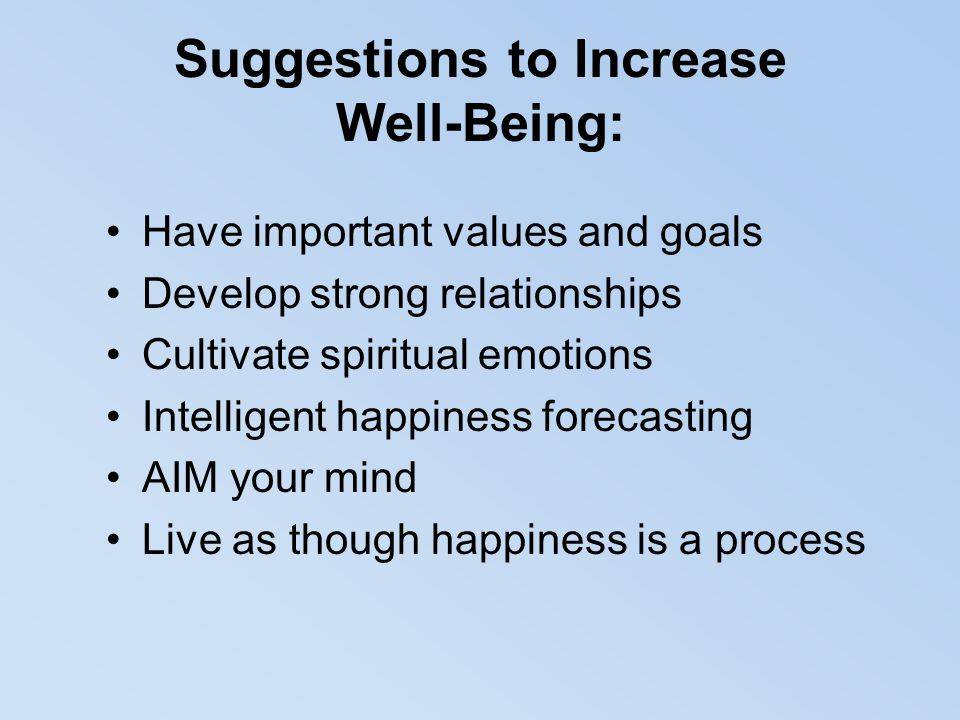 Suggestions to Increase Well-Being: Have important values and goals Develop strong relationships Cultivate spiritual emotions Intelligent happiness fo