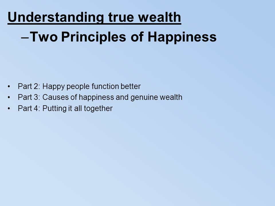 Understanding true wealth –Two Principles of Happiness Part 2: Happy people function better Part 3: Causes of happiness and genuine wealth Part 4: Put