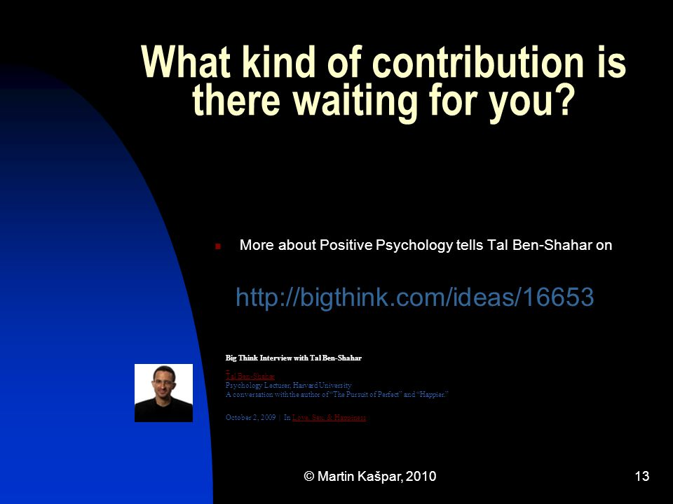© Martin Kašpar, 201013 What kind of contribution is there waiting for you? More about Positive Psychology tells Tal Ben-Shahar on http://bigthink.com