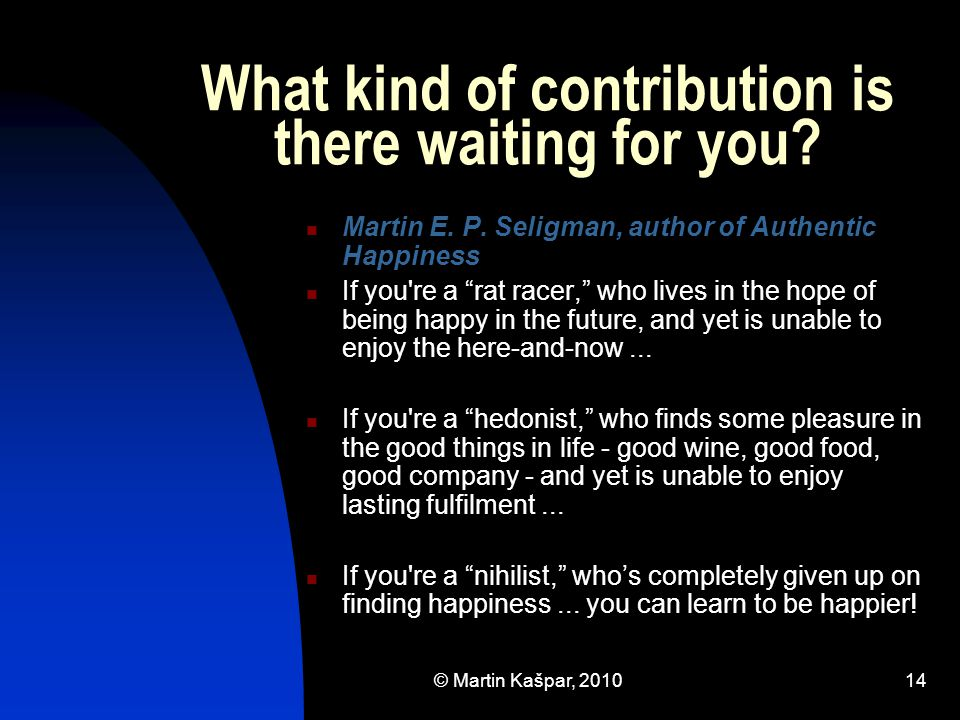 "© Martin Kašpar, 201014 What kind of contribution is there waiting for you? Martin E. P. Seligman, author of Authentic Happiness If you're a ""rat race"