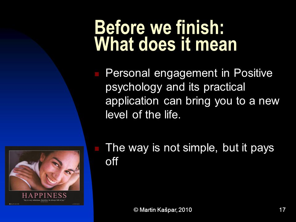 © Martin Kašpar, 201017 Before we finish: What does it mean Personal engagement in Positive psychology and its practical application can bring you to