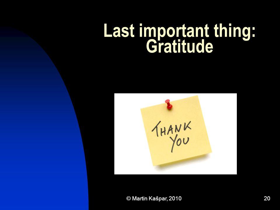 © Martin Kašpar, 201020 Last important thing: Gratitude
