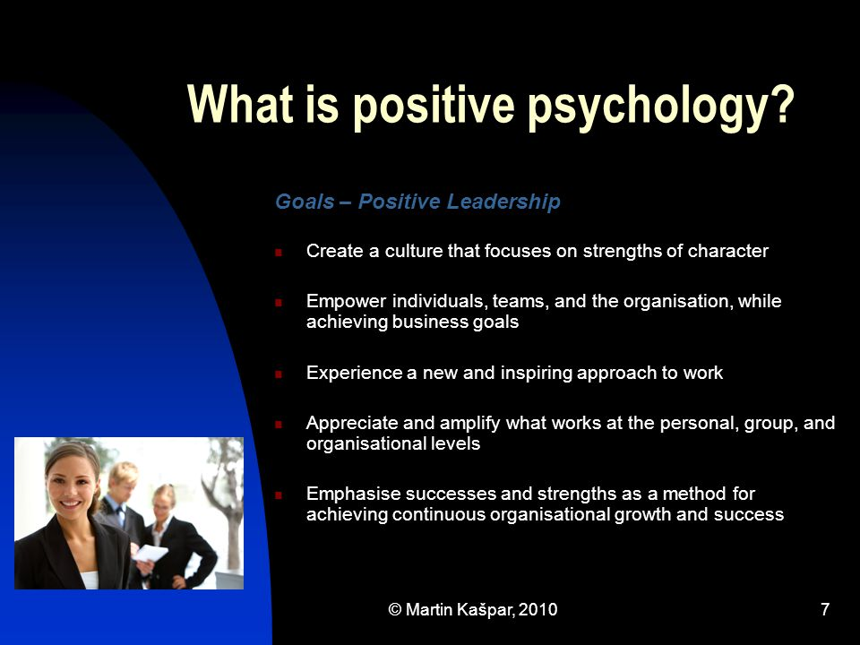 © Martin Kašpar, 20107 What is positive psychology? Goals – Positive Leadership Create a culture that focuses on strengths of character Empower indivi