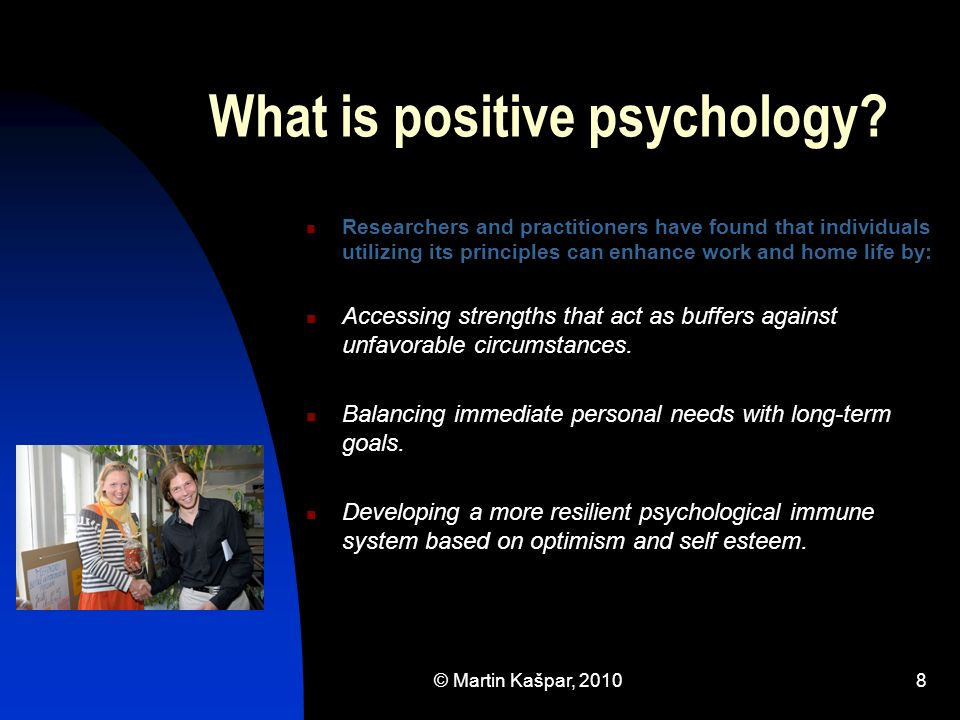 © Martin Kašpar, 20108 What is positive psychology? Researchers and practitioners have found that individuals utilizing its principles can enhance wor