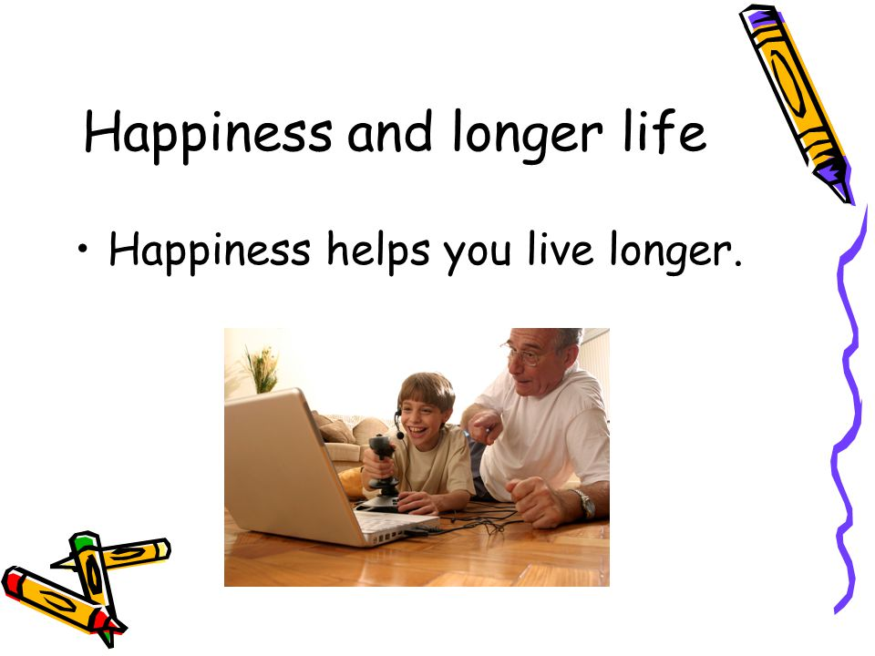 Happiness and longer life Happiness helps you live longer.