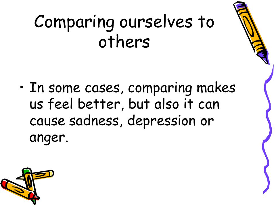 Comparing ourselves to others In some cases, comparing makes us feel better, but also it can cause sadness, depression or anger.