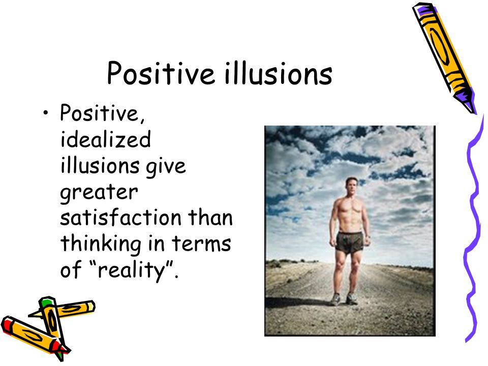 Positive illusions Positive, idealized illusions give greater satisfaction than thinking in terms of reality .
