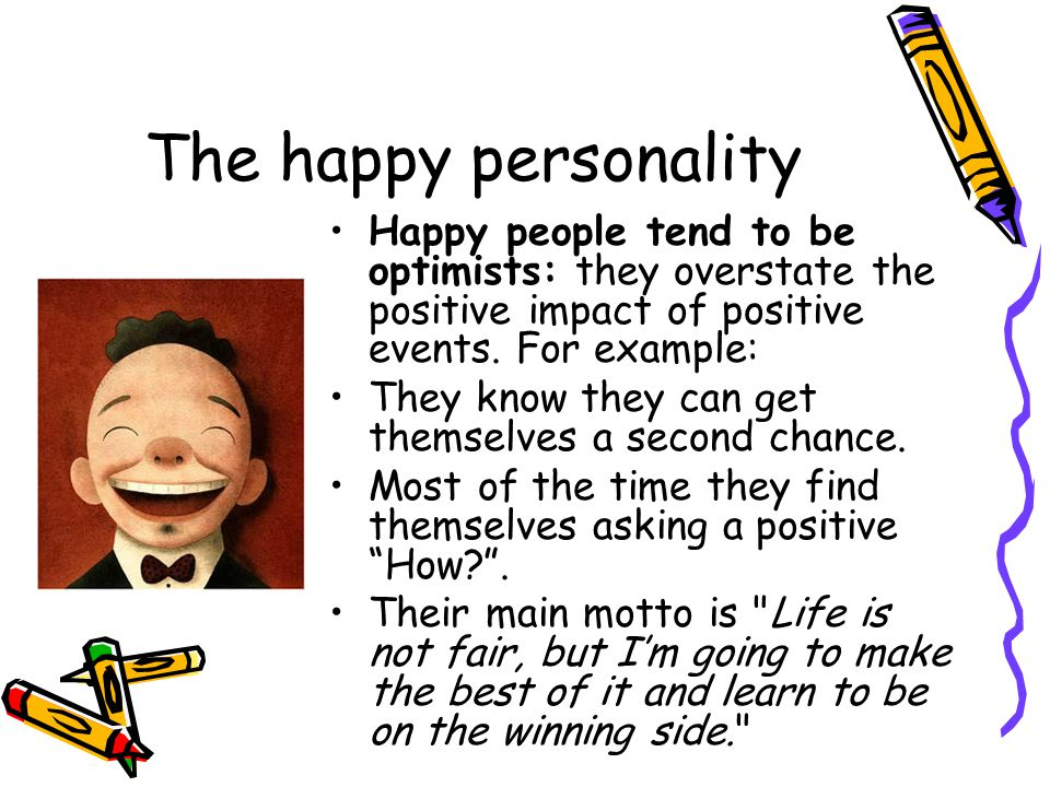 The happy personality Happy people tend to be optimists: they overstate the positive impact of positive events.