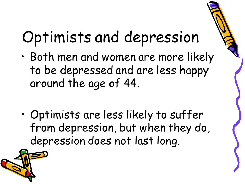 Optimists and depression Both men and women are more likely to be depressed and are less happy around the age of 44.