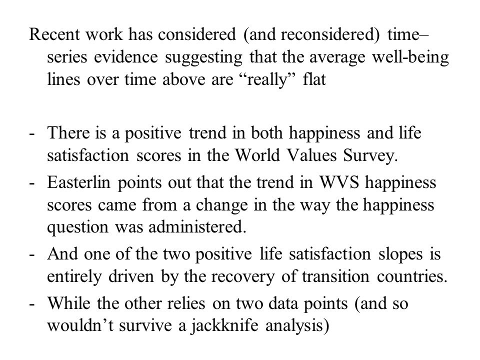 Recent work has considered (and reconsidered) time– series evidence suggesting that the average well-being lines over time above are really flat -There is a positive trend in both happiness and life satisfaction scores in the World Values Survey.
