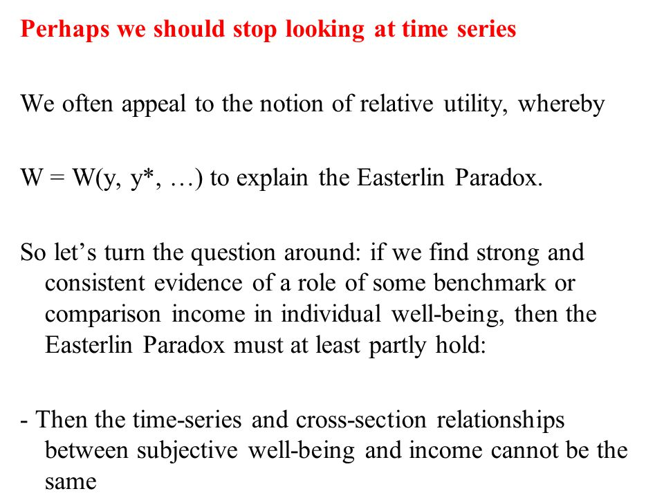 Perhaps we should stop looking at time series We often appeal to the notion of relative utility, whereby W = W(y, y*, …) to explain the Easterlin Paradox.