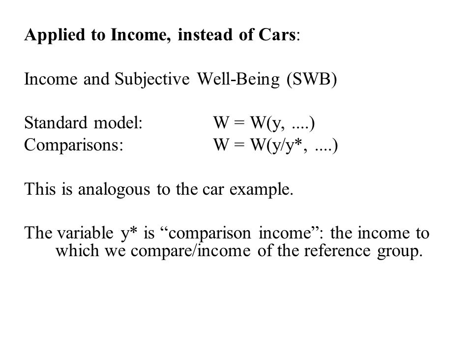 Applied to Income, instead of Cars: Income and Subjective Well-Being (SWB) Standard model:W = W(y,....) Comparisons:W = W(y/y*,....) This is analogous to the car example.