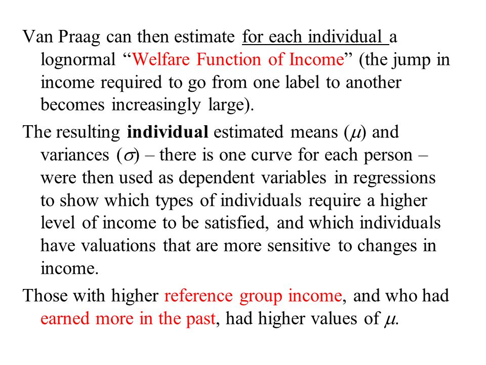 Van Praag can then estimate for each individual a lognormal Welfare Function of Income (the jump in income required to go from one label to another becomes increasingly large).