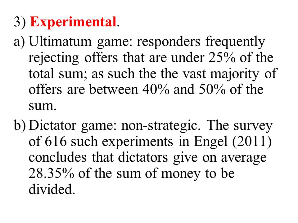 3) Experimental. a)Ultimatum game: responders frequently rejecting offers that are under 25% of the total sum; as such the the vast majority of offers