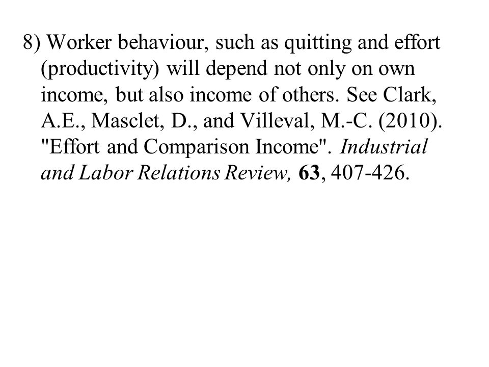 8) Worker behaviour, such as quitting and effort (productivity) will depend not only on own income, but also income of others.