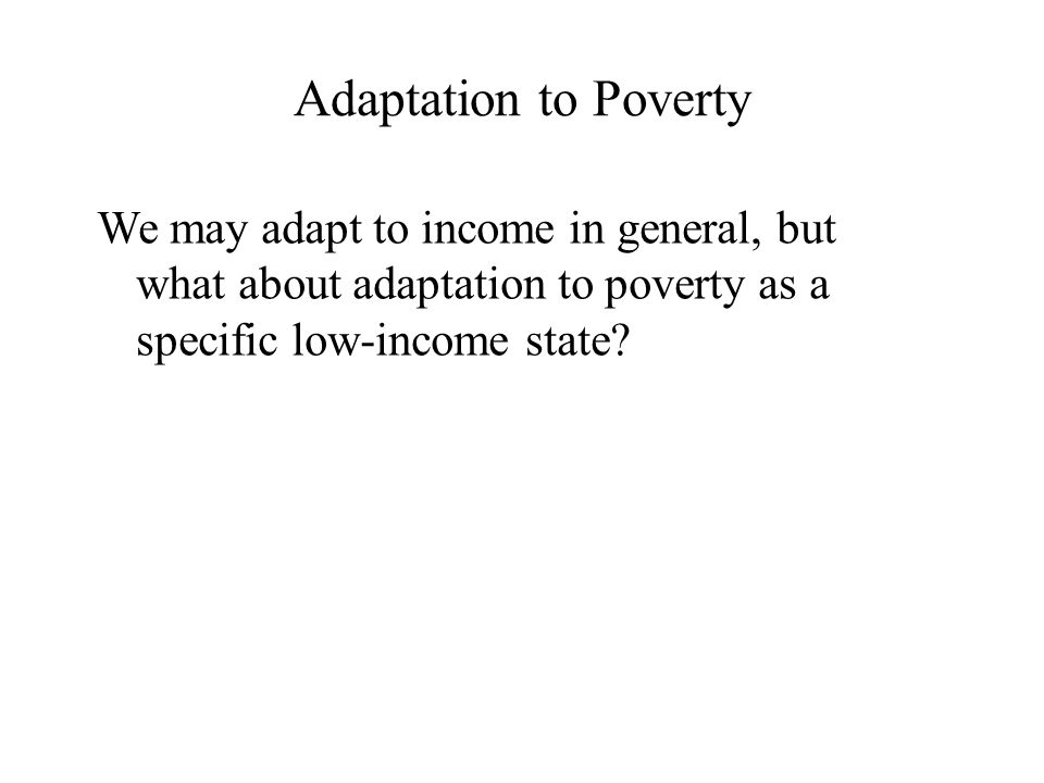 Adaptation to Poverty We may adapt to income in general, but what about adaptation to poverty as a specific low-income state?