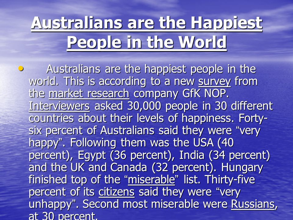 Australians are the Happiest People in the World Australians are the happiest people in the world. This is according to a new survey from the market r