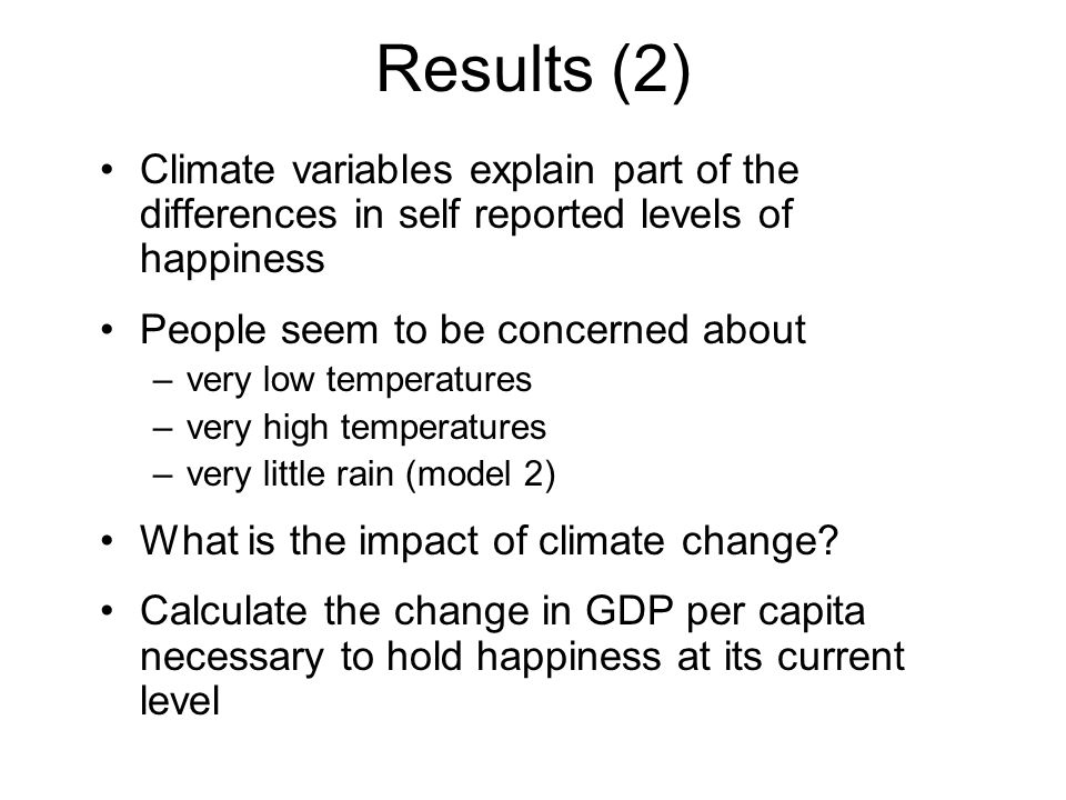 Results (2) Climate variables explain part of the differences in self reported levels of happiness People seem to be concerned about –very low tempera