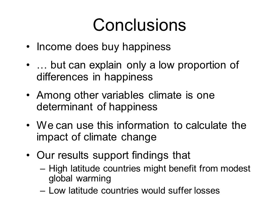 Conclusions Income does buy happiness … but can explain only a low proportion of differences in happiness Among other variables climate is one determi