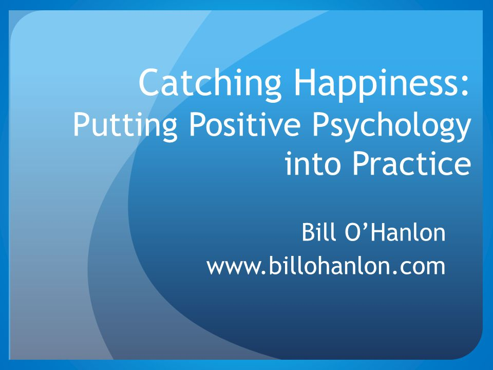 Catching Happiness: Putting Positive Psychology into Practice Bill O'Hanlon www.billohanlon.com