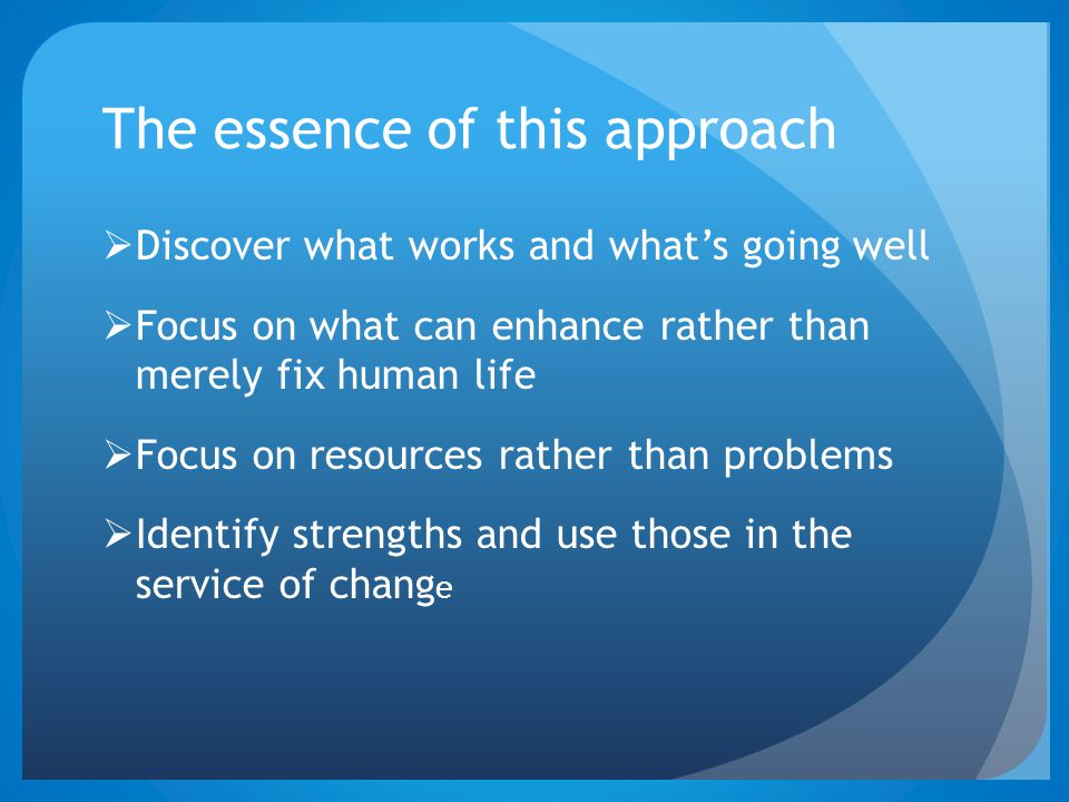 The essence of this approach  Discover what works and what's going well  Focus on what can enhance rather than merely fix human life  Focus on reso