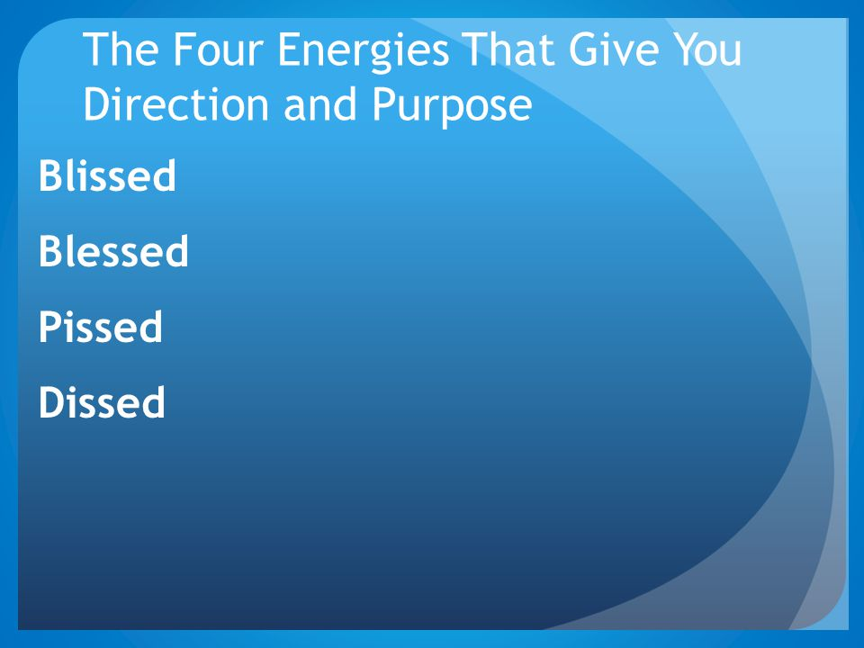 The Four Energies That Give You Direction and Purpose Blissed Blessed Pissed Dissed