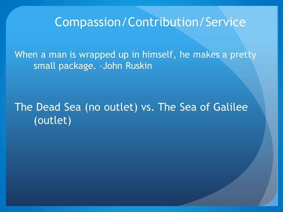 Compassion/Contribution/Service When a man is wrapped up in himself, he makes a pretty small package. –John Ruskin The Dead Sea (no outlet) vs. The Se
