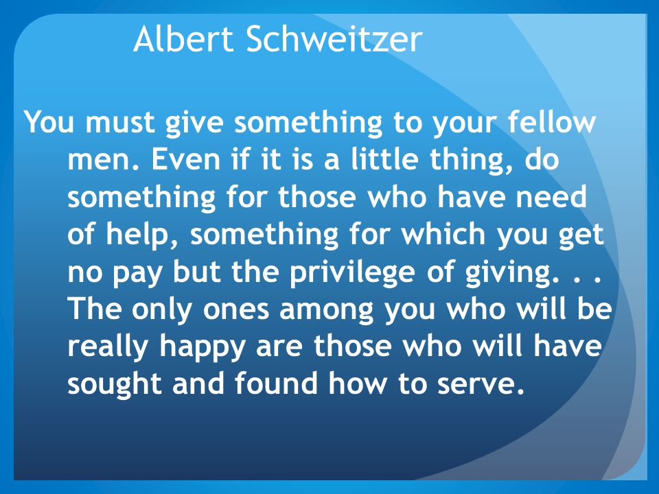 Albert Schweitzer You must give something to your fellow men. Even if it is a little thing, do something for those who have need of help, something fo