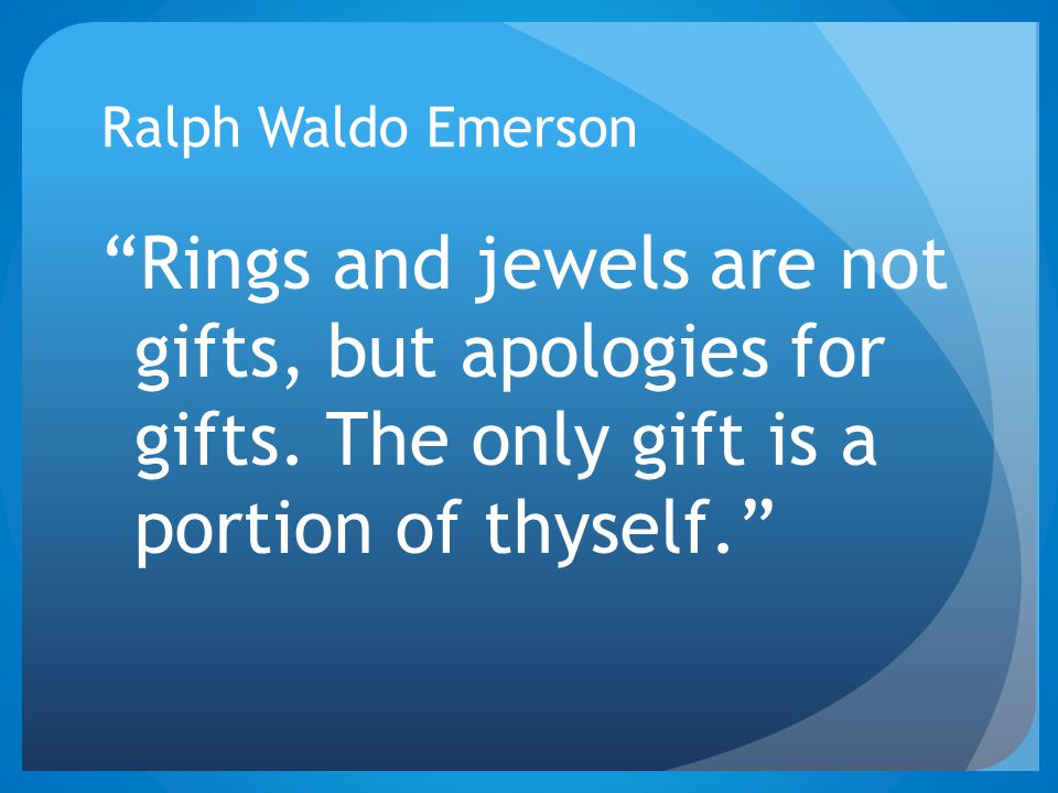"Ralph Waldo Emerson ""Rings and jewels are not gifts, but apologies for gifts. The only gift is a portion of thyself."""