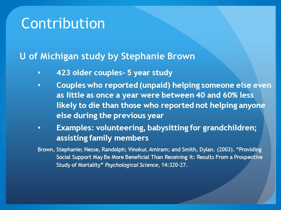 Contribution U of Michigan study by Stephanie Brown 423 older couples- 5 year study Couples who reported (unpaid) helping someone else even as little