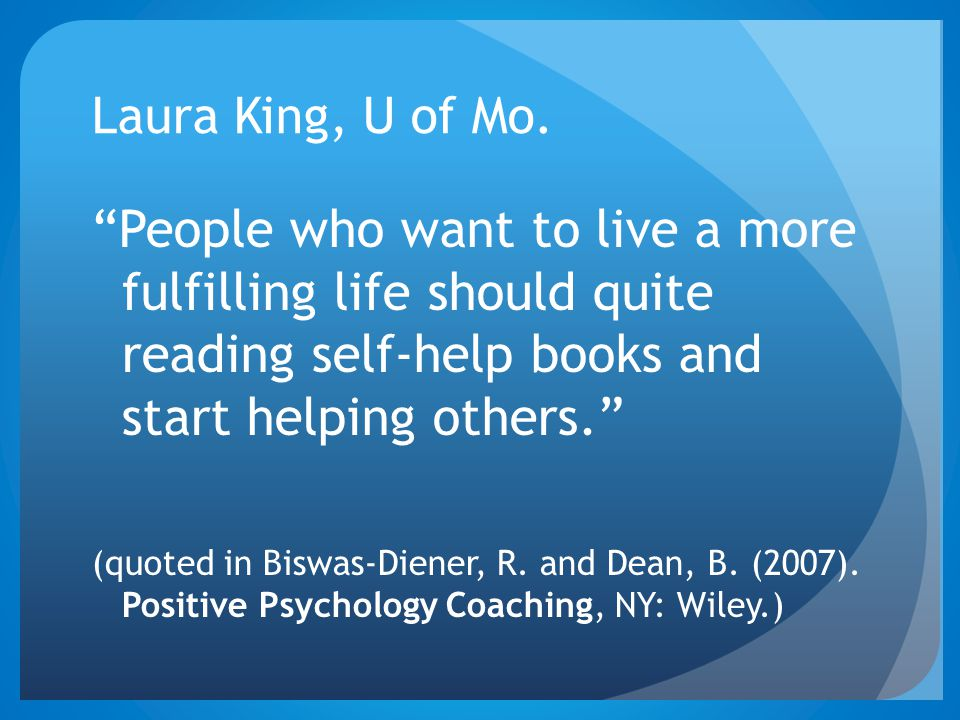 "Laura King, U of Mo. ""People who want to live a more fulfilling life should quite reading self-help books and start helping others."" (quoted in Biswas"