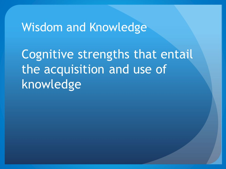 Wisdom and Knowledge Cognitive strengths that entail the acquisition and use of knowledge