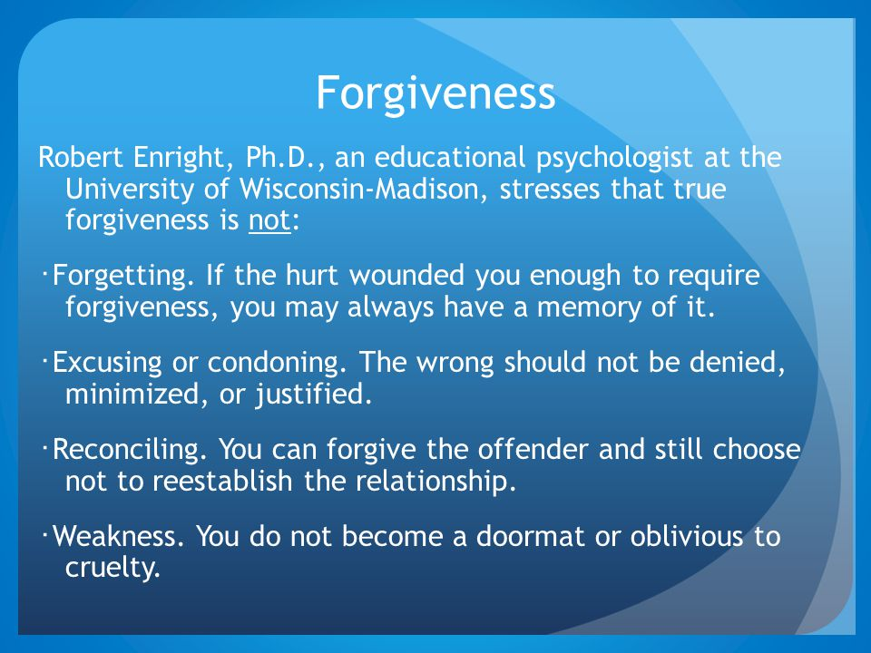 Forgiveness Robert Enright, Ph.D., an educational psychologist at the University of Wisconsin-Madison, stresses that true forgiveness is not: ・ Forget
