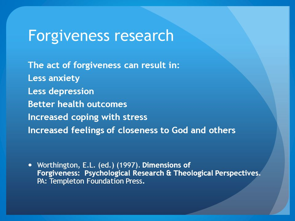 Forgiveness research The act of forgiveness can result in: Less anxiety Less depression Better health outcomes Increased coping with stress Increased