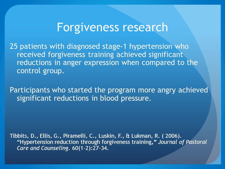Forgiveness research 25 patients with diagnosed stage-1 hypertension who received forgiveness training achieved significant reductions in anger expres